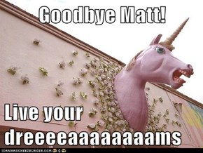 Goodbye Matt!  Live your dreeeeaaaaaaaams
