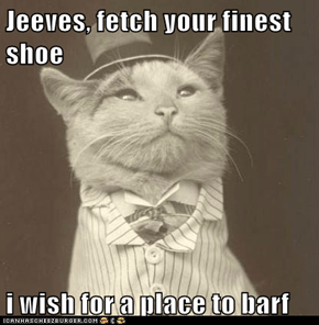 Jeeves, fetch your finest shoe  i wish for a place to barf