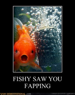 FISHY SAW YOU FAPPING