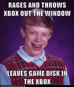 RAGES AND THROWS XBOX OUT THE WINDOW  LEAVES GAME DISK IN THE XBOX