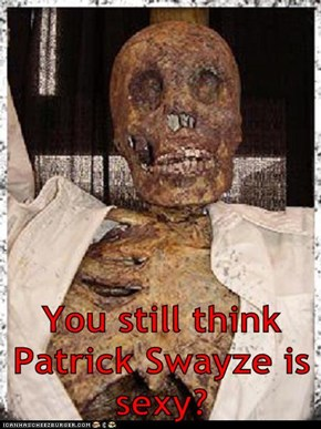 You still think Patrick Swayze is sexy?