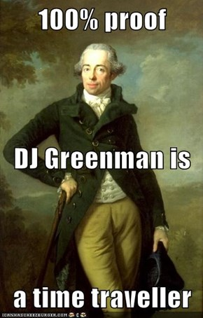 100% proof DJ Greenman is a time traveller
