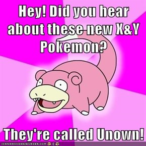 Hey! Did you hear about these new X&Y Pokemon?  They're called Unown!