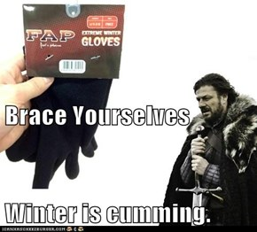 Brace Yourselves Winter is cumming.