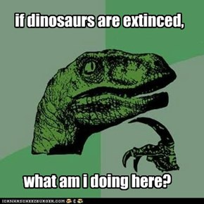 if dinosaurs are extinced,