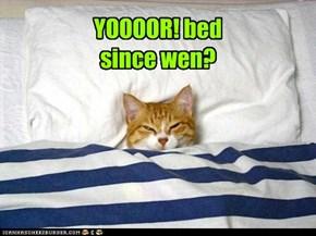 YOOOOR! bed since wen?