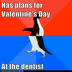 Has plans for Valentine's Day  At the dentist