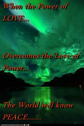 When the Power of LOVE... Overcomes the Love of Power... The World will know PEACE.......