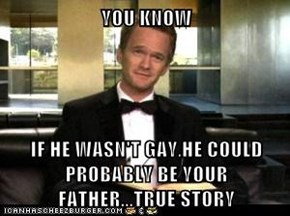 YOU KNOW  IF HE WASN'T GAY,HE COULD PROBABLY BE YOUR FATHER...TRUE STORY