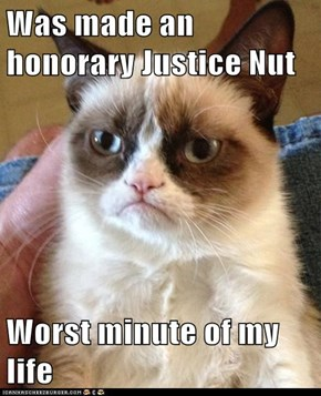 Was made an honorary Justice Nut  Worst minute of my life