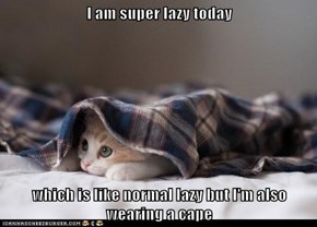 I am super lazy today