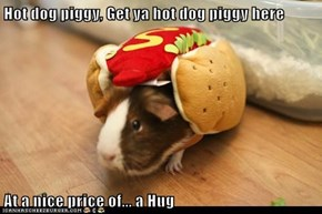 Hot dog piggy, Get ya hot dog piggy here  At a nice price of... a Hug