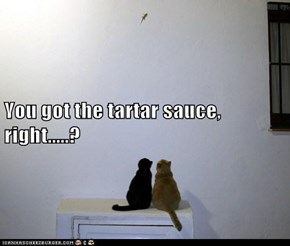 You got the tartar sauce, right.....?