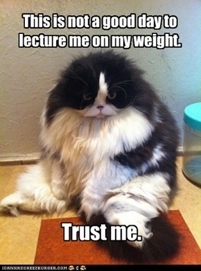 This is not a good day to lecture me on my weight.