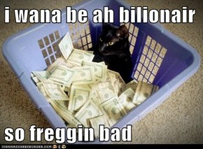 i wana be ah bilionair