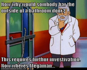 Now why would sombody bar the outside of a bathroom door?  This requires furthur investivation. Now wheres Megaman...