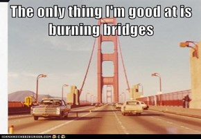 The only thing I'm good at is burning bridges