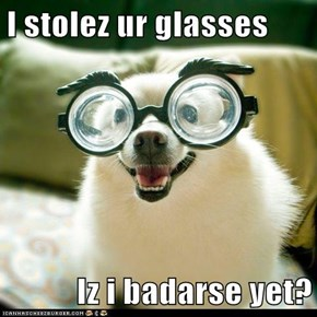 I stolez ur glasses  Iz i badarse yet?