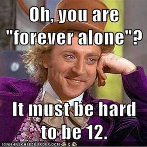 "Oh, you are ""forever alone""?"
