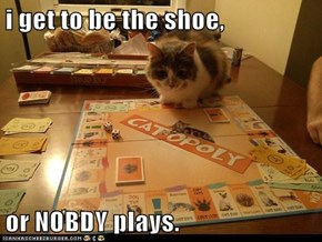 i get to be the shoe,  or NOBDY plays.