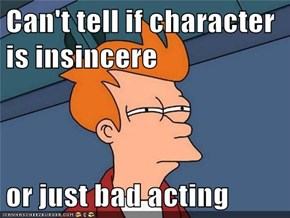 Can't tell if character is insincere  or just bad acting