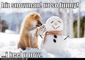 hiz snowman! uz so funny!  ...i keel u now.