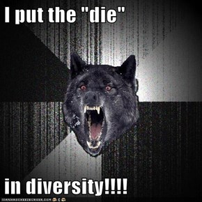 "I put the ""die""  in diversity!!!!"