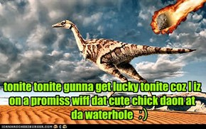tonite tonite gunna get lucky tonite coz I iz on a promiss wiff dat cute chick daon at da waterhole