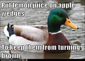 Put lemon juice on apple wedges  To keep them from turning brown.