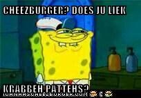 CHEEZBURGER? DOES JU LIEK   KRABBEH PATTEHS?