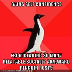 GAINS SELF CONFIDENCE  FROM READING SO MANY RELATABLE SOCIALLY AWKWARD PENGUIN POSTS