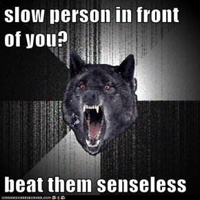 slow person in front of you?  beat them senseless