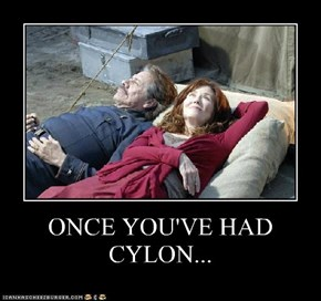 ONCE YOU'VE HAD CYLON...