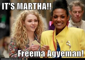 IT'S MARTHA!!  Freema Agyeman!