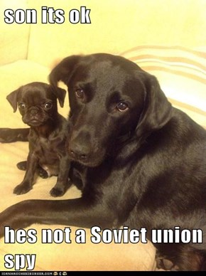 son its ok  hes not a Soviet union spy
