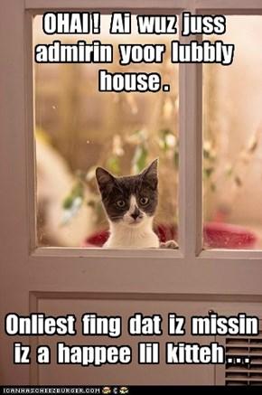 OHAI !   Ai  wuz  juss  admirin  yoor  lubbly  house .