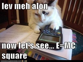 lev meh alon  now let's see... E=MC square