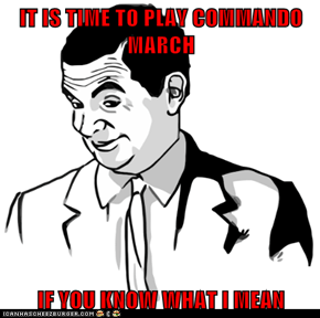 IT IS TIME TO PLAY COMMANDO MARCH  IF YOU KNOW WHAT I MEAN