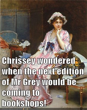 Chrissey wondered when the next edition of Mr Grey would be coming to bookshops!