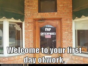 Welcome to your first day of work.