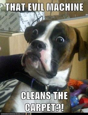 THAT EVIL MACHINE  CLEANS THE CARPET?!