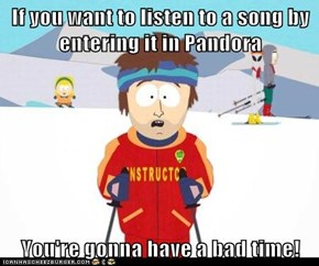 If you want to listen to a song by entering it in Pandora  You're gonna have a bad time!