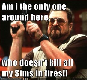 Am i the only one around here,  who doesn't kill all my Sims in fires!!