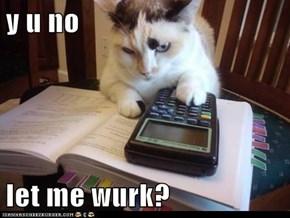 y u no  let me wurk?