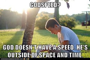 GODSPEED?  GOD DOESN'T HAVE A SPEED. HE'S OUTSIDE OF SPACE AND TIME.