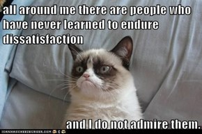 all around me there are people who have never learned to endure dissatisfaction   and I do not admire them.