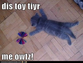 dis toy tiyr  me owtz!