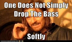 One Does Not Simply Drop The Bass  Softly