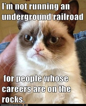 I'm not running an underground railroad   for people whose careers are on the rocks.