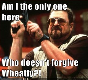 Am I the only one here  Who doesn't forgive Wheatly?!